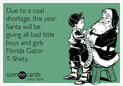 Due to a coal shortage, this year Santa will be giving all bad little boys and girls Florida Gator T-Shirts.