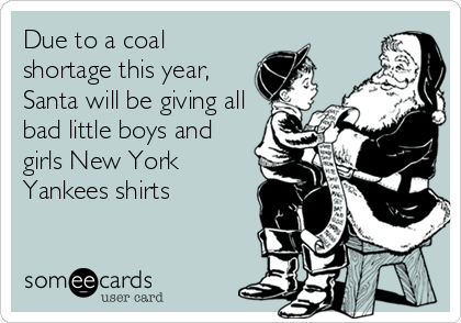 Due to a coal shortage this year, Santa will be giving all bad little boys and girls New York Yankees shirts