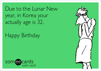 Due to the Lunar New year, in Korea your actually age is 32.  Happy Birthday