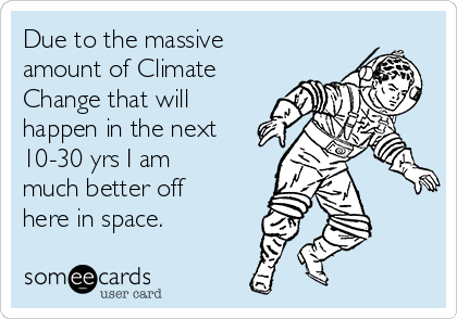 Due to the massive amount of Climate Change that will happen in the next 10-30 yrs I am much better off here in space.