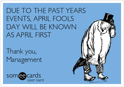 DUE TO THE PAST YEARS EVENTS, APRIL FOOLS DAY WILL BE KNOWN AS APRIL FIRST  Thank you, Management