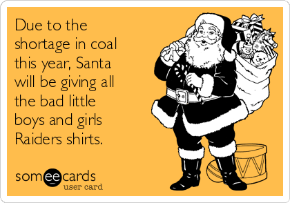 due to the shortage in coal this year santa will be giving all the bad little boys and girls raiders shirts christmas season ecard someecards