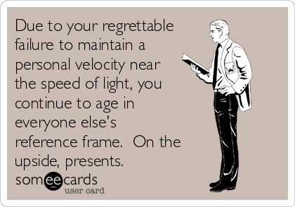 Due to your regrettable failure to maintain a personal velocity near the speed of light, you continue to age in everyone else's reference frame.  On the upside, presents.