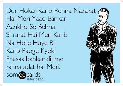Dur Hokar Karib Rehna Nazakat Hai Meri Yaad Bankar Aankho Se Behna Shrarat Hai Meri Karib Na Hote Huye Bi Karib Paoge Kyoki Ehasas bankar dil me rahna adat hai Meri.