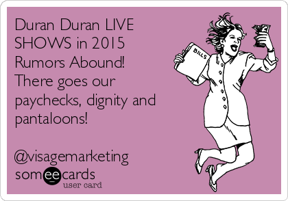 Duran Duran LIVE SHOWS in 2015 Rumors Abound! There goes our paychecks, dignity and pantaloons!  @visagemarketing