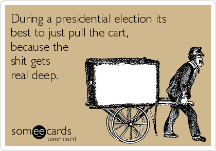 During a presidential election its best to just pull the cart, because the shit gets real deep.