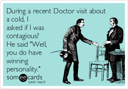 """During a recent Doctor visit about a cold, I asked if I was  contagious? He said """"Well, you do have winning personality."""""""