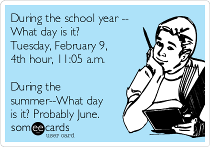 During the school year -- What day is it? Tuesday, February 9, 4th hour, 11:05 a.m.  During the summer--What day is it? Probably June.