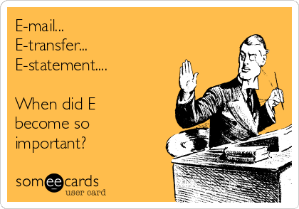 E-mail... E-transfer... E-statement....  When did E become so important?