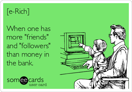 """[e-Rich]  When one has more """"friends""""  and """"followers""""  than money in  the bank."""