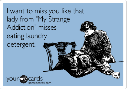 """I want to miss you like that lady from """"My Strange Addiction"""" misses eating laundry detergent."""