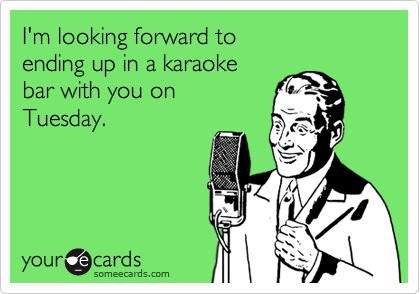 I'm looking forward toending up in a karaoke bar with you onTuesday.