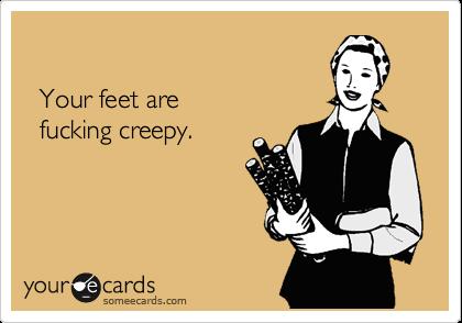 Your feet are    fucking creepy.