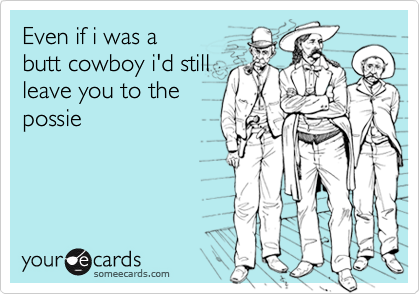 Even if i was a butt cowboy i'd still leave you to the possie