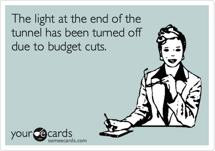 The light at the end of the tunnel has been turned off  due to budget cuts.