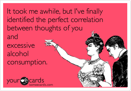 It took me awhile, but I've finally identified the perfect correlation between thoughts of you and excessive alcohol consumption.