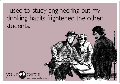 I used to study engineering but my drinking habits frightened the other students.