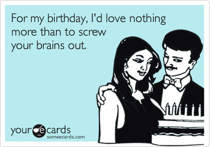 For my birthday, I'd love nothing more than to screwyour brains out.