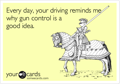 Every day, your driving reminds me why gun control is a