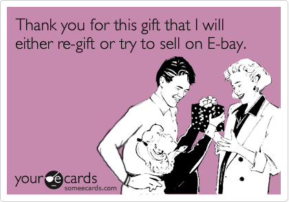 Thank you for this gift that I will either re-gift or try to sell on E-bay.