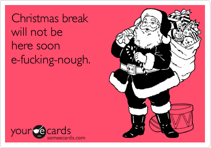 Christmas breakwill not be here soone-fucking-nough.