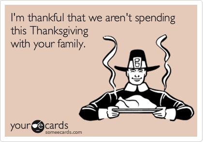 I'm thankful that we aren't spending this Thanksgiving with your family.