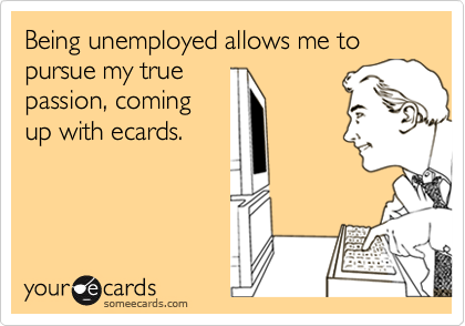 Being unemployed allows me to pursue my true