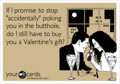 """If I promise to stop """"accidentally"""" poking you in the butthole, do I still have to buy  you a Valentine's gift?"""