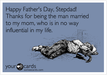 Happy Father's Day, Stepdad! Thanks for being the man married to my mom, who is in no way influential in my life.