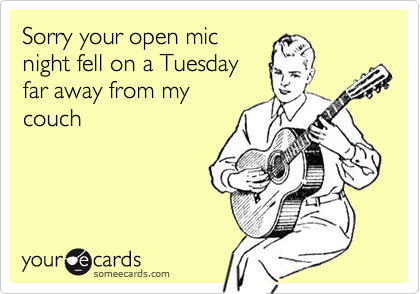 Sorry your open mic night fell on a Tuesday far away from my couch