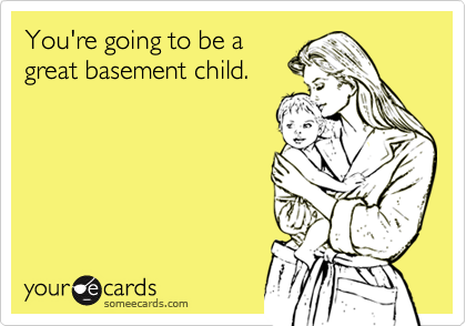 You're going to be agreat basement child.