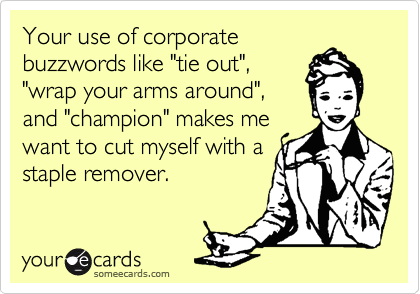 """Your use of corporatebuzzwords like """"tie out"""",""""wrap your arms around"""",and """"champion"""" makes mewant to cut myself with astaple remover."""