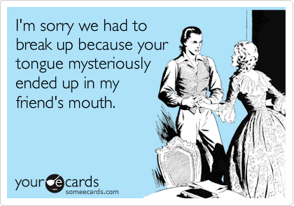 I'm sorry we had to break up because your tongue mysteriously ended up in my friend's mouth.