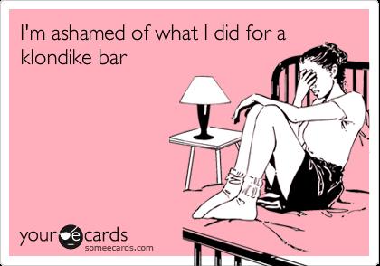 I'm ashamed of what I did for aklondike bar