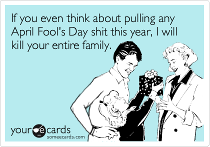 If you even think about pulling any April Fool's Day shit this year, I will kill your entire family.