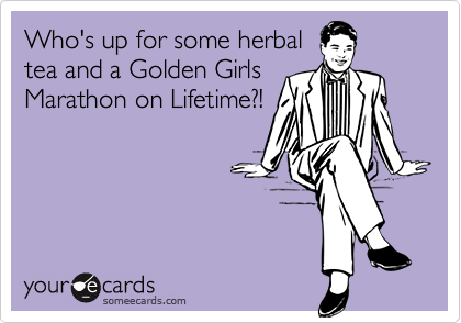 Who's up for some herbaltea and a Golden GirlsMarathon on Lifetime?!