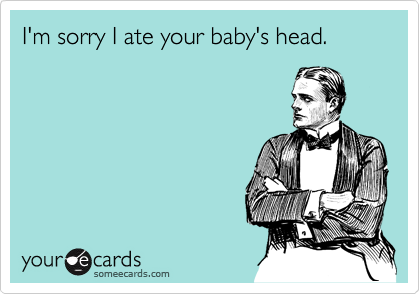 I'm sorry I ate your baby's head.