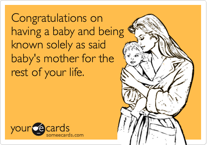 Congratulations onhaving a baby and beingknown solely as saidbaby's mother for therest of your life.