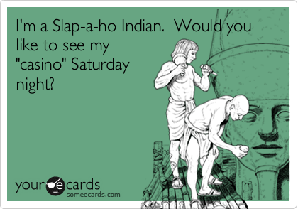 """I'm a Slap-a-ho Indian.  Would you like to see my""""casino"""" Saturdaynight?"""