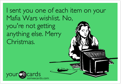 I sent you one of each item on your Mafia Wars wishlist. No, you're not getting anything else. Merry Christmas.