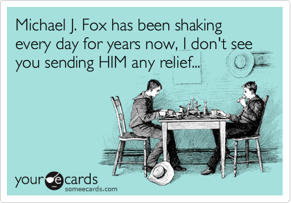 Michael J. Fox has been shaking every day for years now, I don't see you sending HIM any relief...