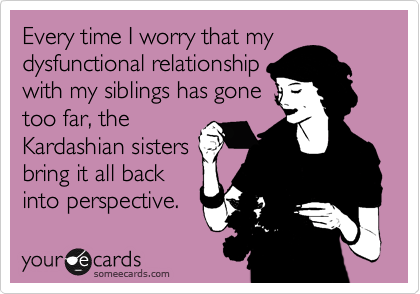 Every time I worry that my dysfunctional relationship with my siblings has gone too far, the Kardashian sisters bring it all back into perspective.
