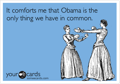 It comforts me that Obama is the only thing we have in common.