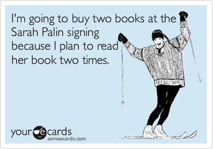 I'm going to buy two books at the Sarah Palin signing  because I plan to read  her book two times.