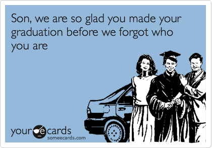 Son, we are so glad you made your graduation before we forgot who you are