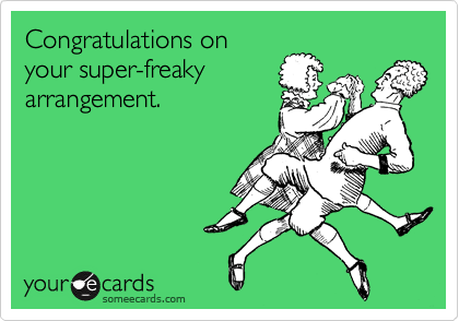 Congratulations on your super-freaky arrangement.