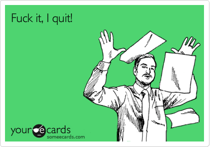 Fuck it, I quit!
