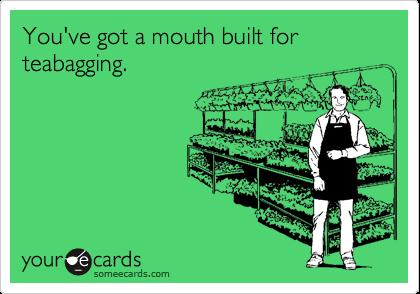 You've got a mouth built for teabagging.
