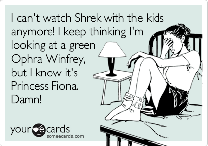 I can't watch Shrek with the kidsanymore! I keep thinking I'mlooking at a greenOphra Winfrey,but I know it'sPrincess Fiona.Damn!