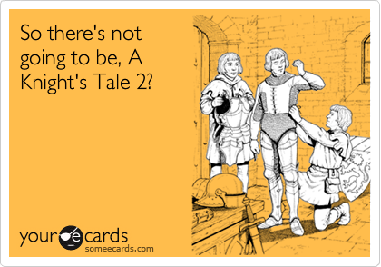 So there's not going to be, A Knight's Tale 2?